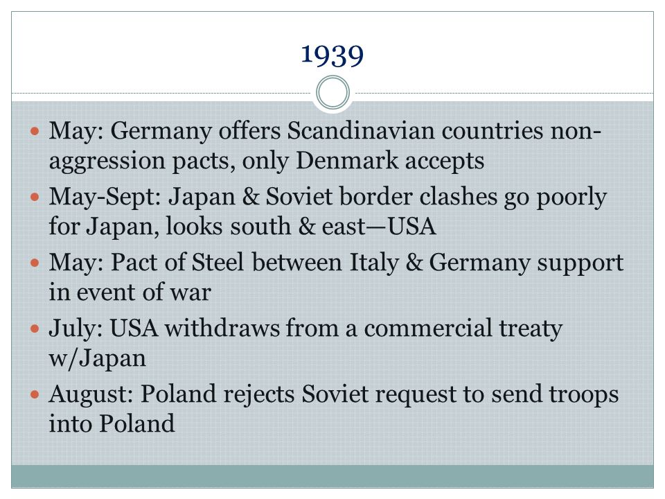 1939 August: Germany & USSR sign trade agreement 23 August: Nazi-Soviet non-Aggression Pact 25 August: British-Polish common defense pact signed; Mussolini informs Hitler that Italy not ready for war yet 26 August: Hitler postpones invasion of Poland until 1 September 27 August: Br & Fr try to persuade Poland to negotiate w/Germanyrefuse 1 September: Germany invades Poland 3 September: Br & Fr declare war on Germany