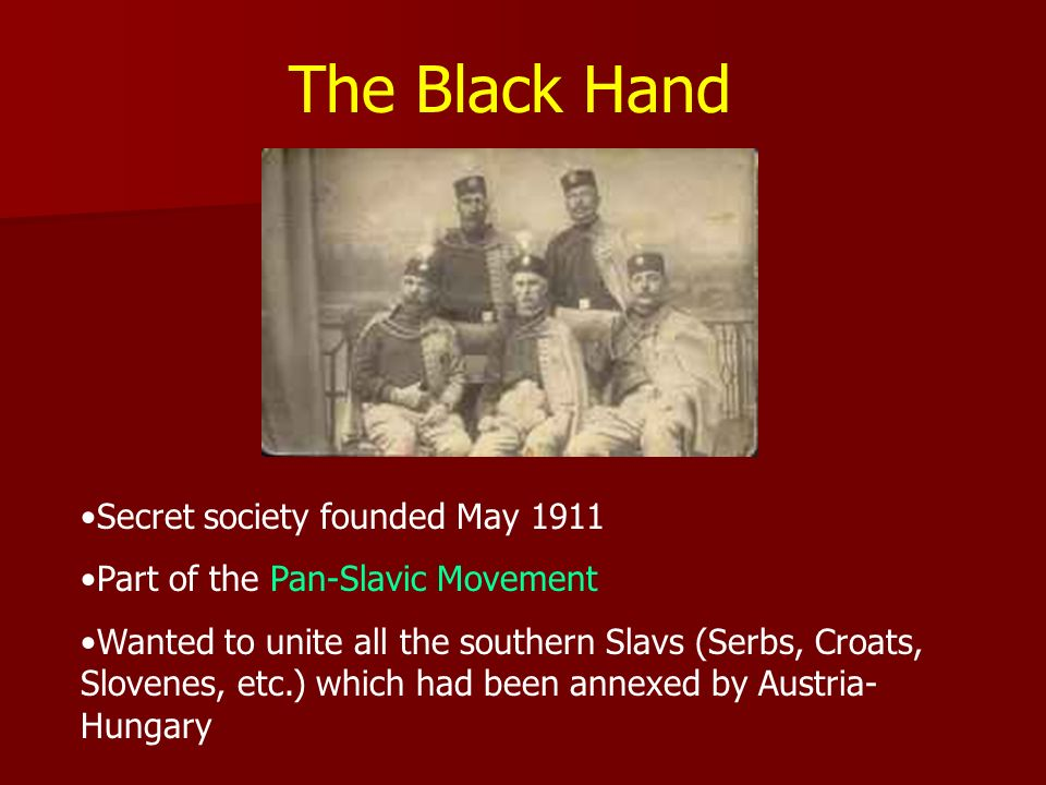The Black Hand Secret society founded May 1911 Part of the Pan-Slavic Movement Wanted to unite all the southern Slavs (Serbs, Croats, Slovenes, etc.)