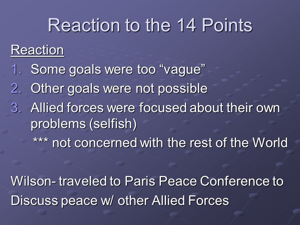 Reaction to the 14 Points Reaction 1.Some goals were too vague 2.Other goals were not possible 3.Allied forces were focused about their own problems (