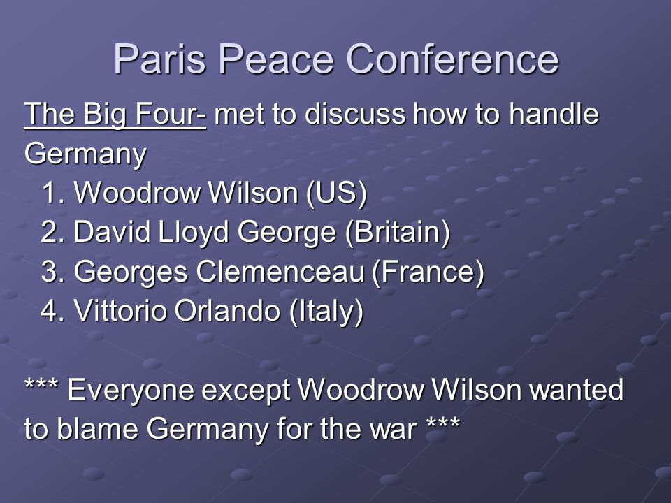 Paris Peace Conference The Big Four- met to discuss how to handle Germany 1. Woodrow Wilson (US) 1. Woodrow Wilson (US) 2. David Lloyd George (Britain