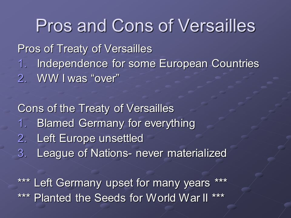 Pros and Cons of Versailles Pros of Treaty of Versailles 1.Independence for some European Countries 2.WW I was over Cons of the Treaty of Versailles 1