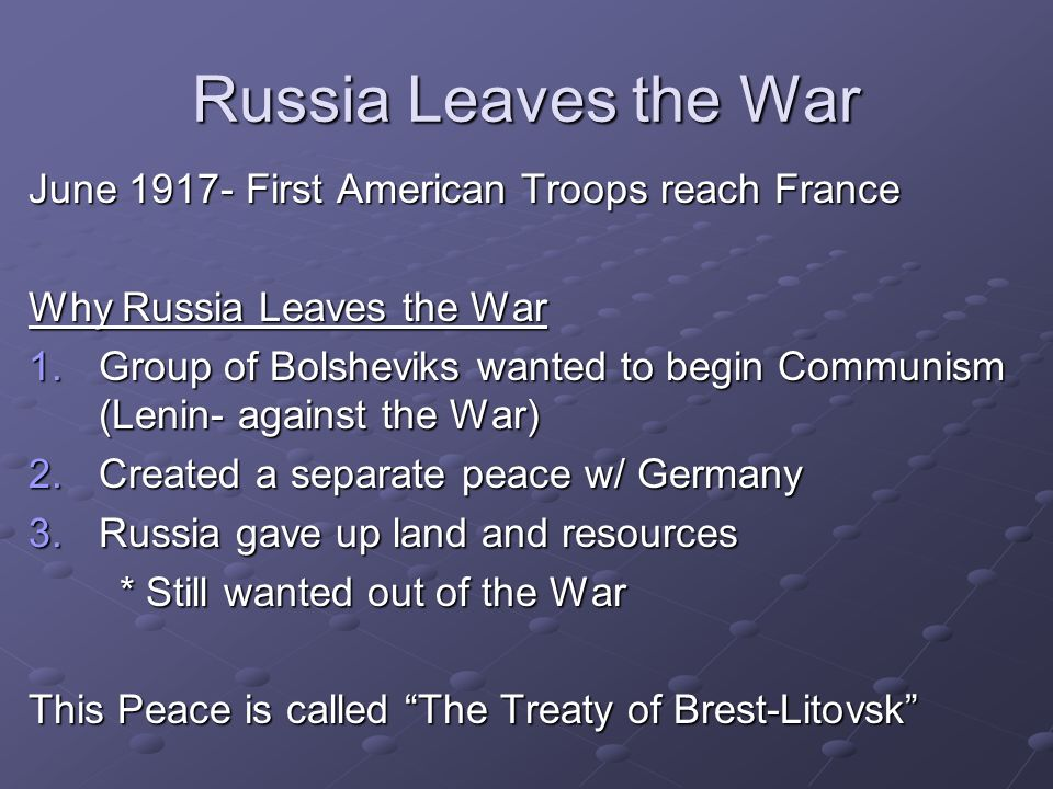 The Treaty of Brest-Litovsk Treaty of Brest-Litovsk– Removed Russia from WW I * Lenin started Communism (1917) * Lenin started Communism (1917) * Gave up valuable resources and land * Gave up valuable resources and land How did the Allies feel?.