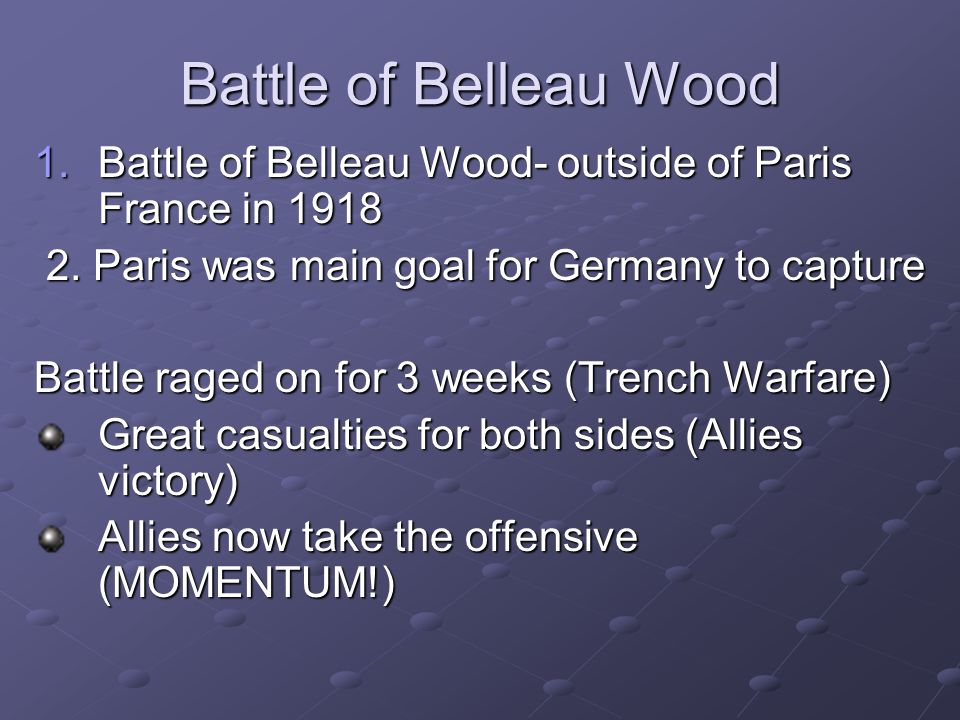 Battle of Belleau Wood 1.Battle of Belleau Wood- outside of Paris France in 1918 2. Paris was main goal for Germany to capture 2. Paris was main goal