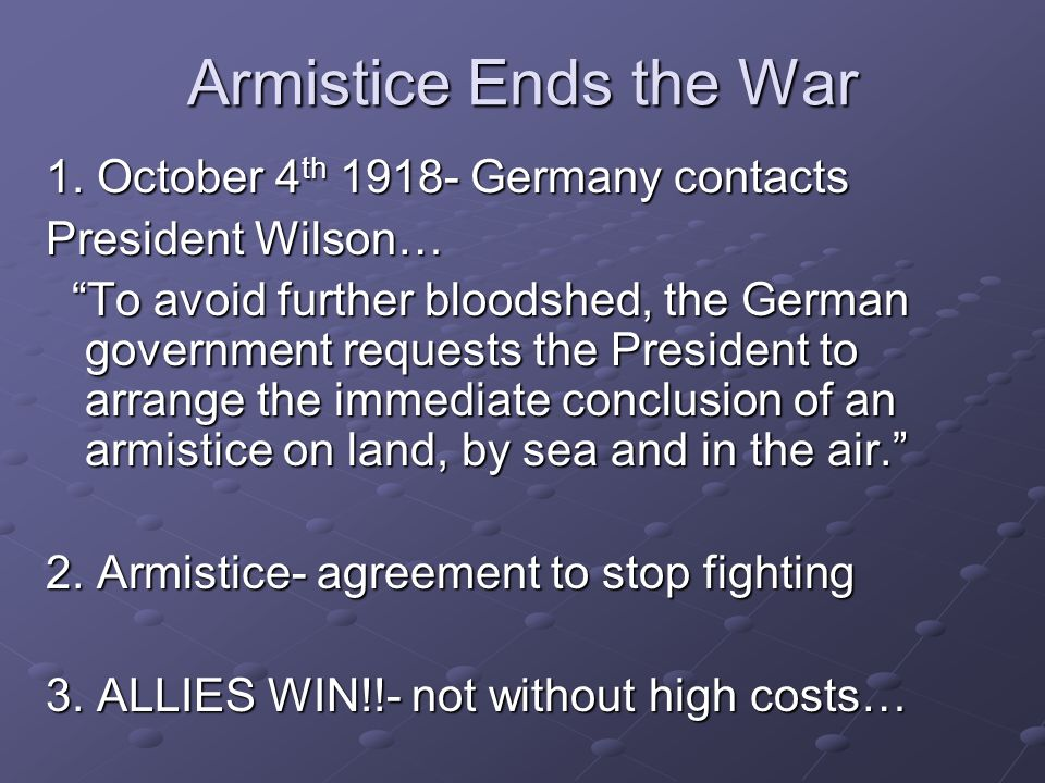 Armistice Ends the War 1. October 4 th 1918- Germany contacts President Wilson… To avoid further bloodshed, the German government requests the Preside
