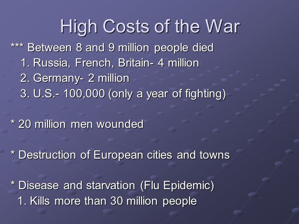 High Costs of the War *** Between 8 and 9 million people died 1. Russia, French, Britain- 4 million 1. Russia, French, Britain- 4 million 2. Germany-