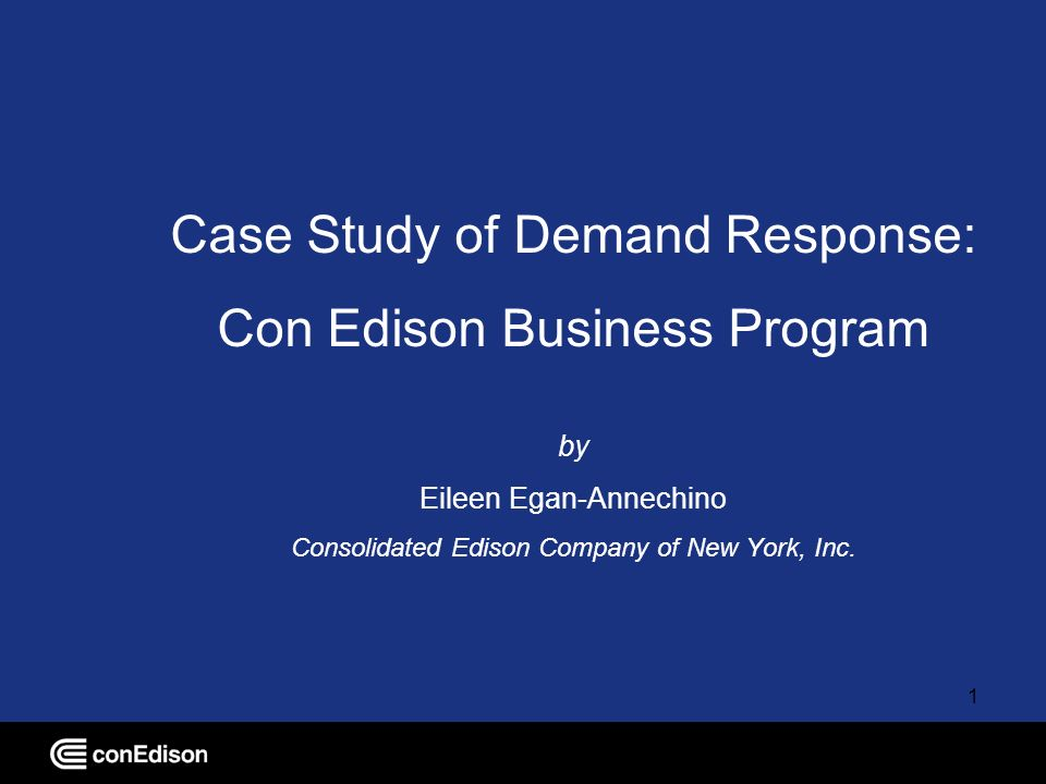 1 Case Study of Demand Response: Con Edison Business Program by Eileen Egan-Annechino Consolidated Edison Company of New York, Inc.