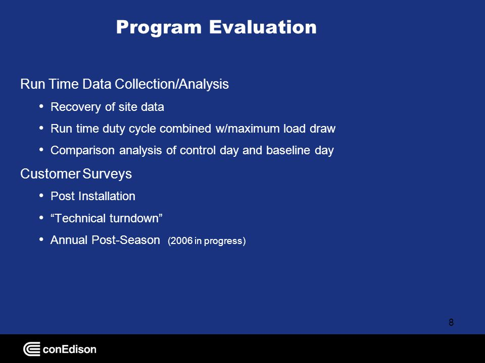 8 Program Evaluation Run Time Data Collection/Analysis Recovery of site data Run time duty cycle combined w/maximum load draw Comparison analysis of control day and baseline day Customer Surveys Post Installation Technical turndown Annual Post-Season (2006 in progress)