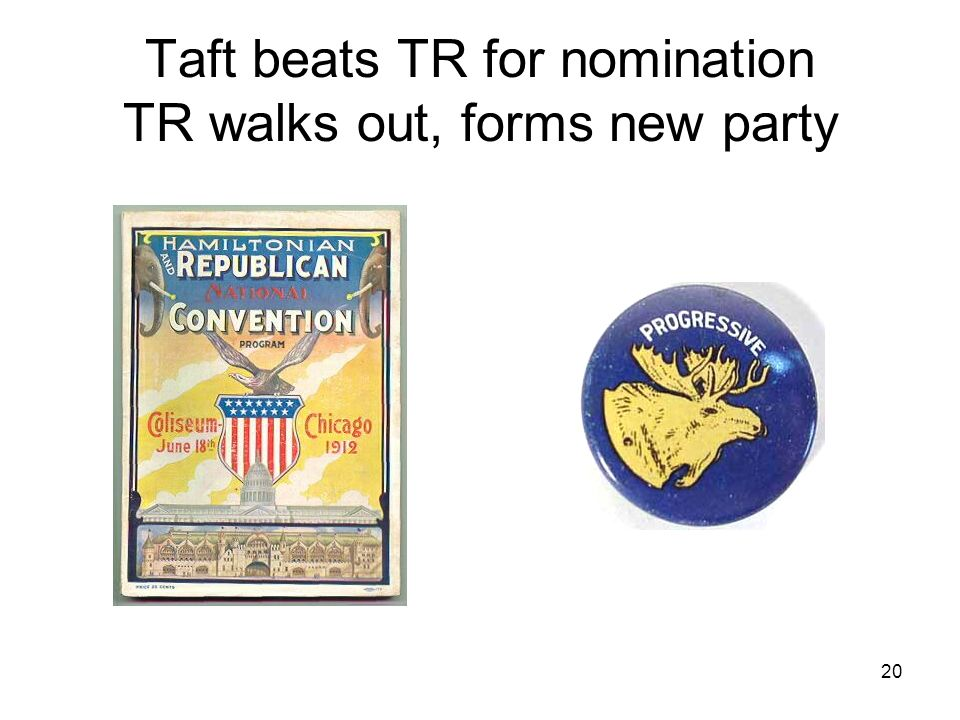 20 Taft beats TR for nomination TR walks out, forms new party