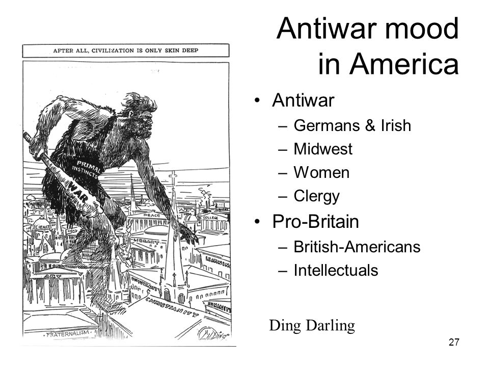 27 Antiwar mood in America Antiwar –Germans & Irish –Midwest –Women –Clergy Pro-Britain –British-Americans –Intellectuals Ding Darling