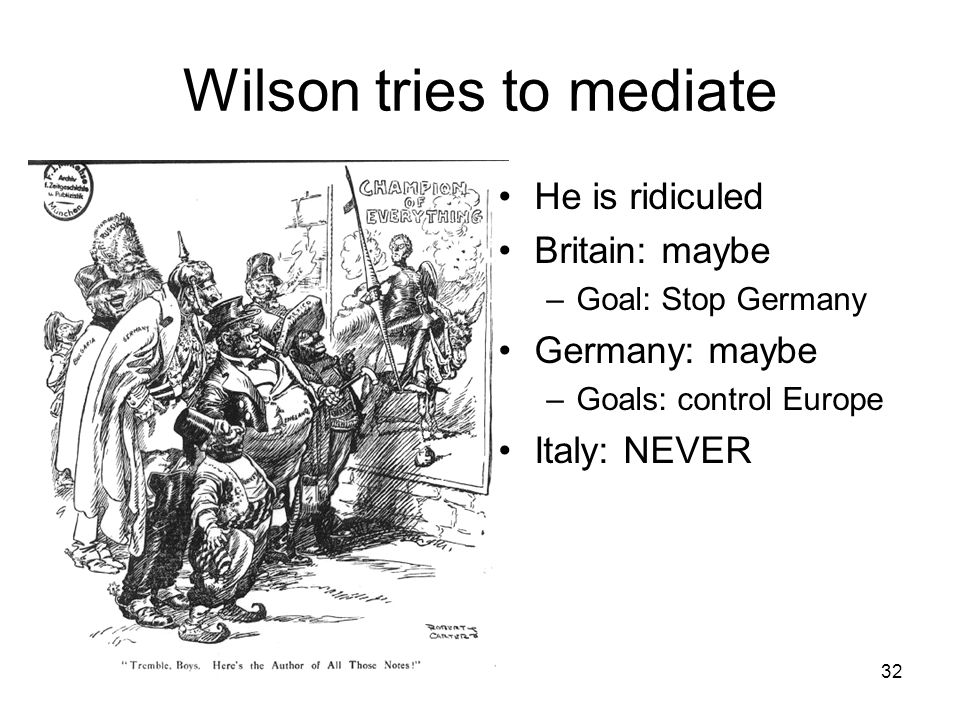 32 Wilson tries to mediate He is ridiculed Britain: maybe –Goal: Stop Germany Germany: maybe –Goals: control Europe Italy: NEVER