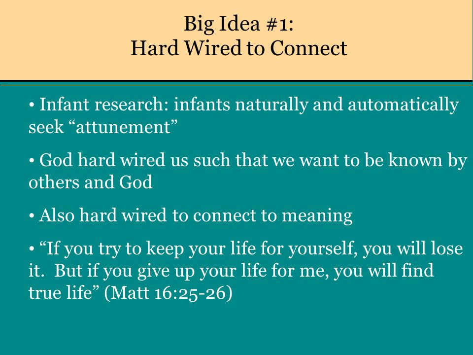 Big Idea #1: Hard Wired to Connect Infant research: infants naturally and automatically seek attunement God hard wired us such that we want to be known by others and God Also hard wired to connect to meaning If you try to keep your life for yourself, you will lose it.
