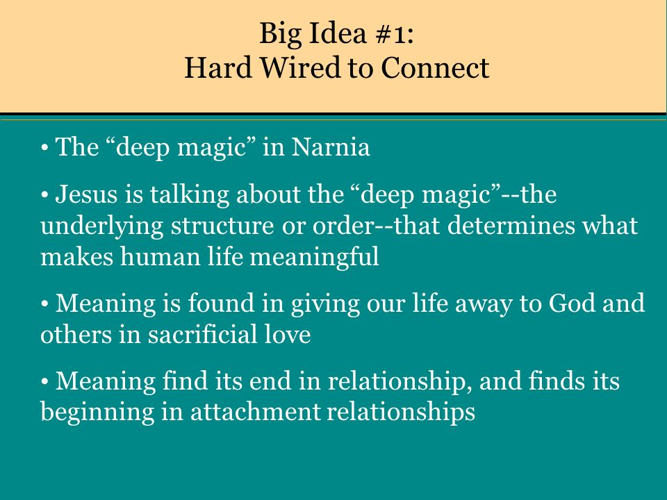 Big Idea #1: Hard Wired to Connect The deep magic in Narnia Jesus is talking about the deep magic--the underlying structure or order--that determines what makes human life meaningful Meaning is found in giving our life away to God and others in sacrificial love Meaning find its end in relationship, and finds its beginning in attachment relationships