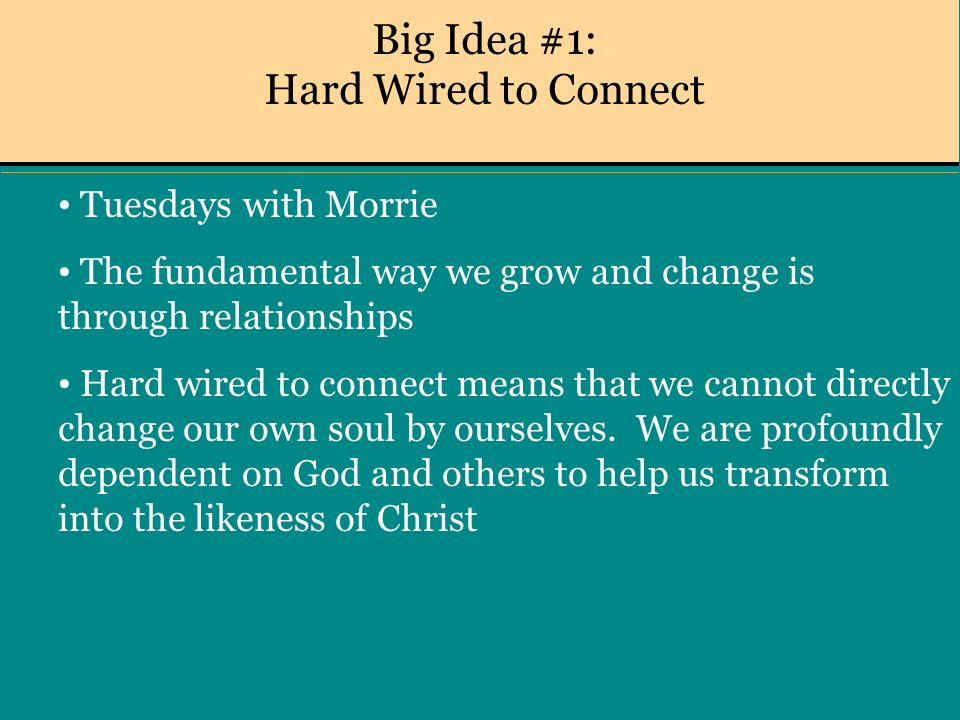 Big Idea #1: Hard Wired to Connect Tuesdays with Morrie The fundamental way we grow and change is through relationships Hard wired to connect means that we cannot directly change our own soul by ourselves.