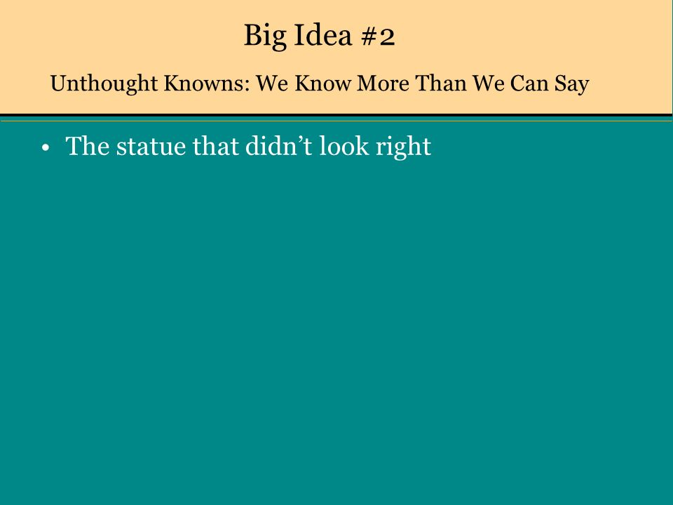 Big Idea #2 Unthought Knowns: We Know More Than We Can Say The statue that didnt look right
