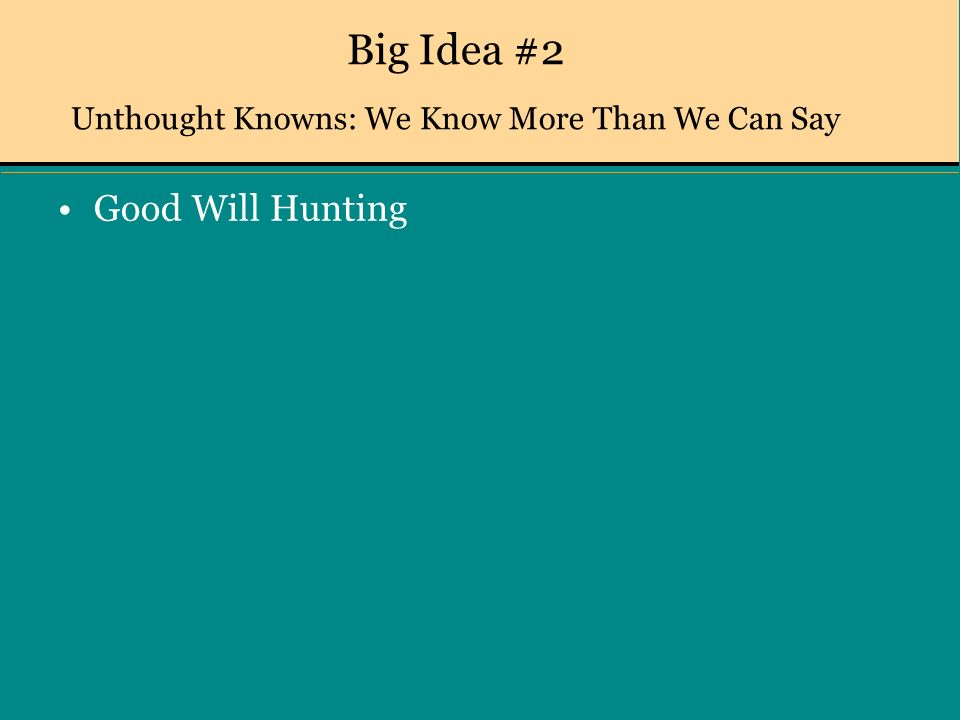Big Idea #2 Unthought Knowns: We Know More Than We Can Say Good Will Hunting