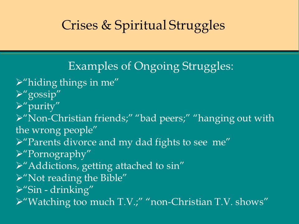 Crises & Spiritual Struggles Examples of Ongoing Struggles: hiding things in me gossip purity Non-Christian friends; bad peers; hanging out with the wrong people Parents divorce and my dad fights to see me Pornography Addictions, getting attached to sin Not reading the Bible Sin - drinking Watching too much T.V.; non-Christian T.V.