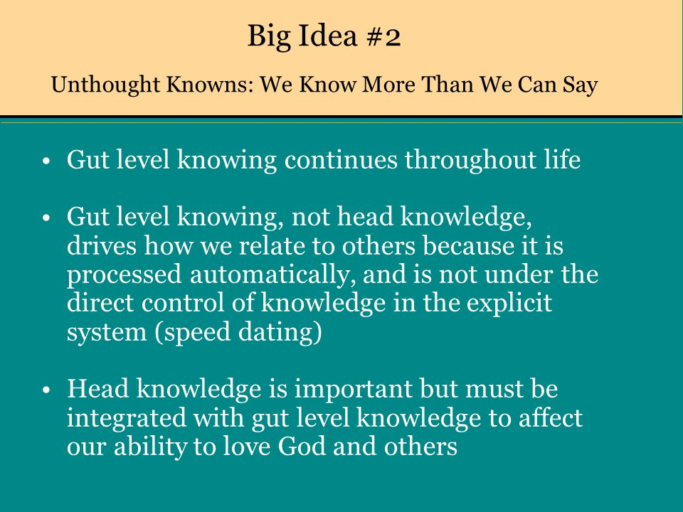 Big Idea #2 Unthought Knowns: We Know More Than We Can Say Gut level knowing continues throughout life Gut level knowing, not head knowledge, drives how we relate to others because it is processed automatically, and is not under the direct control of knowledge in the explicit system (speed dating) Head knowledge is important but must be integrated with gut level knowledge to affect our ability to love God and others