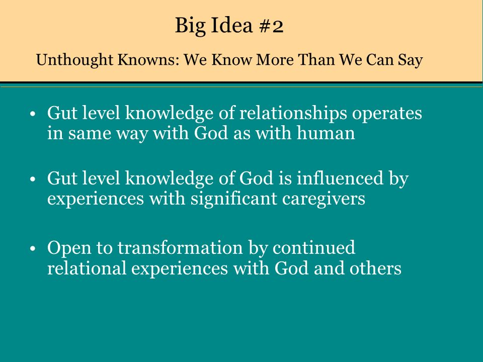 Big Idea #2 Unthought Knowns: We Know More Than We Can Say Gut level knowledge of relationships operates in same way with God as with human Gut level knowledge of God is influenced by experiences with significant caregivers Open to transformation by continued relational experiences with God and others
