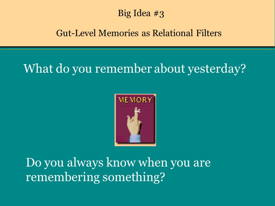 Big Idea #3 Gut-Level Memories as Relational Filters What do you remember about yesterday.
