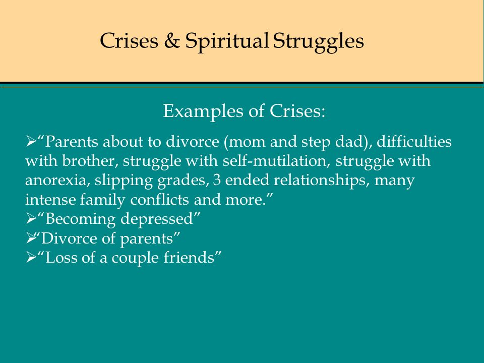 Crises & Spiritual Struggles Examples of Crises: Parents about to divorce (mom and step dad), difficulties with brother, struggle with self-mutilation, struggle with anorexia, slipping grades, 3 ended relationships, many intense family conflicts and more.