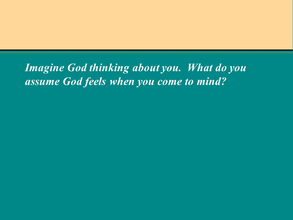 Imagine God thinking about you. What do you assume God feels when you come to mind