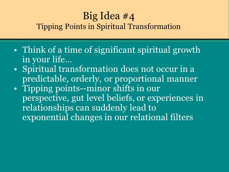 Big Idea #4 Tipping Points in Spiritual Transformation Think of a time of significant spiritual growth in your life… Spiritual transformation does not occur in a predictable, orderly, or proportional manner Tipping points--minor shifts in our perspective, gut level beliefs, or experiences in relationships can suddenly lead to exponential changes in our relational filters