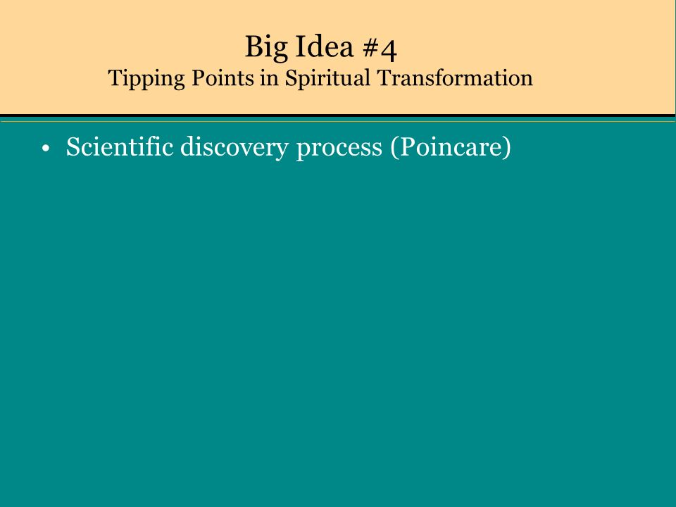 Big Idea #4 Tipping Points in Spiritual Transformation Scientific discovery process (Poincare)