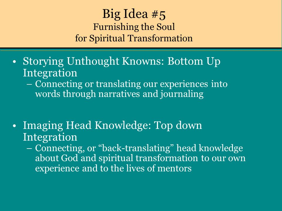 Big Idea #5 Furnishing the Soul for Spiritual Transformation Storying Unthought Knowns: Bottom Up Integration –Connecting or translating our experiences into words through narratives and journaling Imaging Head Knowledge: Top down Integration –Connecting, or back-translating head knowledge about God and spiritual transformation to our own experience and to the lives of mentors