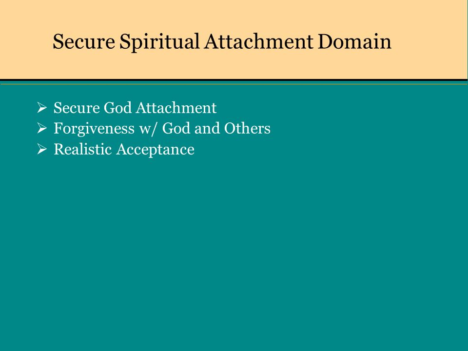 Secure Spiritual Attachment Domain Secure God Attachment Forgiveness w/ God and Others Realistic Acceptance
