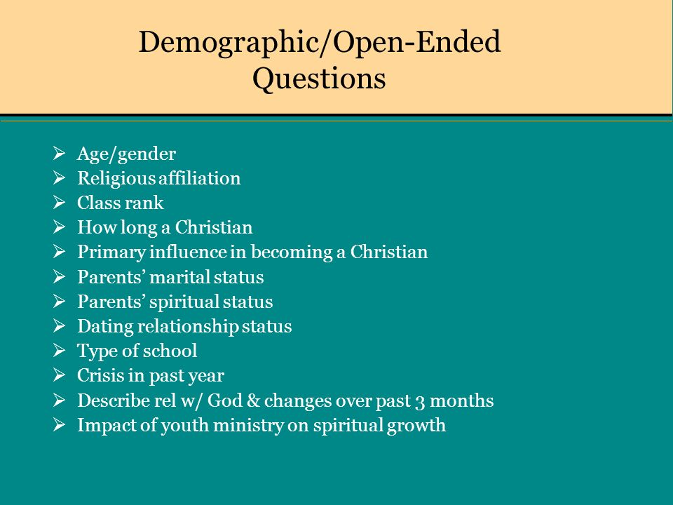 Demographic/Open-Ended Questions Age/gender Religious affiliation Class rank How long a Christian Primary influence in becoming a Christian Parents marital status Parents spiritual status Dating relationship status Type of school Crisis in past year Describe rel w/ God & changes over past 3 months Impact of youth ministry on spiritual growth