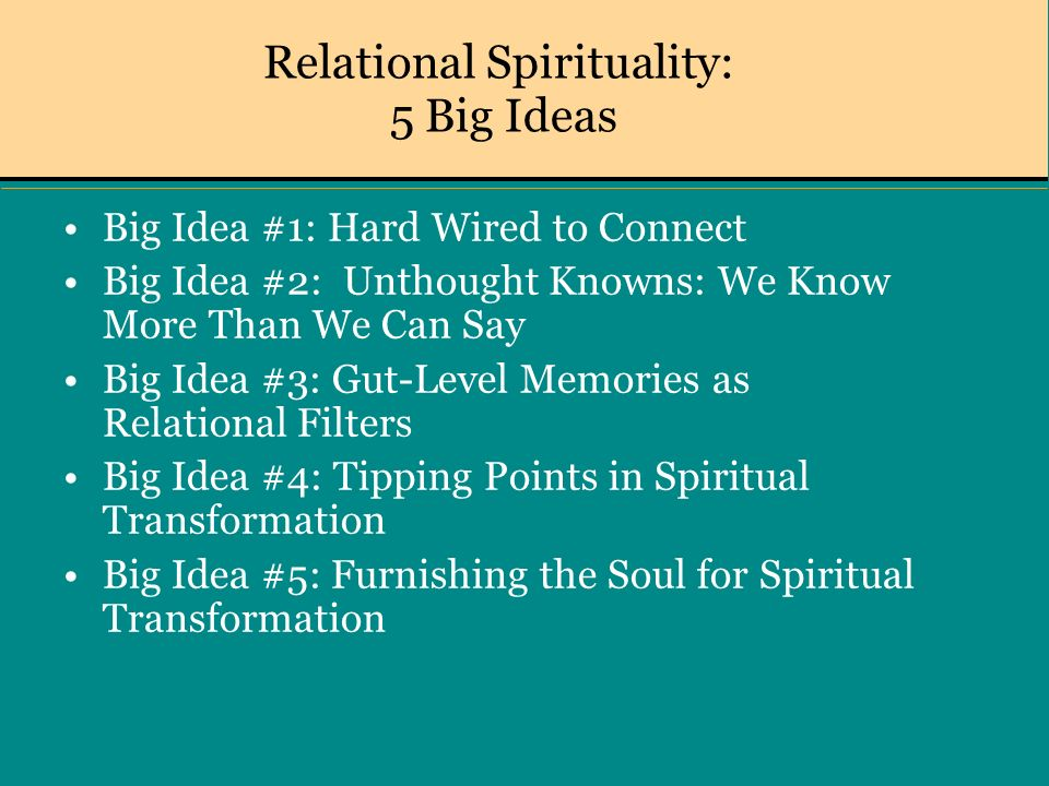 Relational Spirituality: 5 Big Ideas Big Idea #1: Hard Wired to Connect Big Idea #2: Unthought Knowns: We Know More Than We Can Say Big Idea #3: Gut-Level Memories as Relational Filters Big Idea #4: Tipping Points in Spiritual Transformation Big Idea #5: Furnishing the Soul for Spiritual Transformation