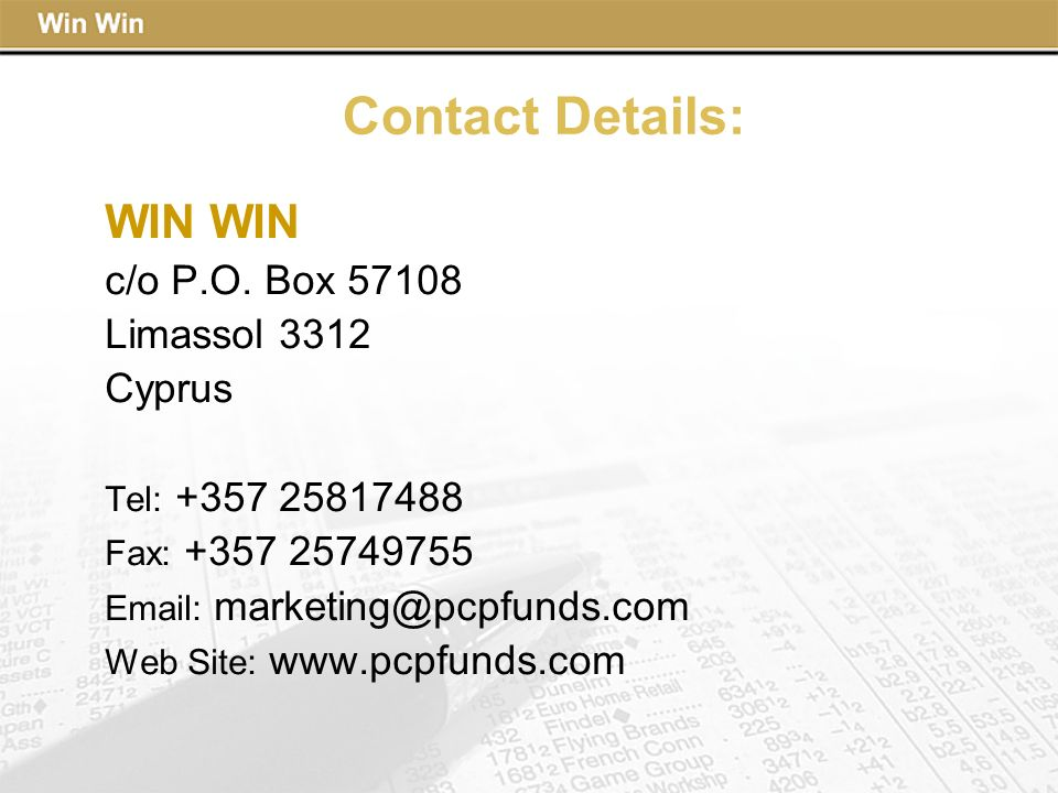 Contact Details: WIN c/o P.O. Box 57108 Limassol 3312 Cyprus Tel: +357 25817488 Fax: +357 25749755 Email: marketing@pcpfunds.com Web Site: www.pcpfund