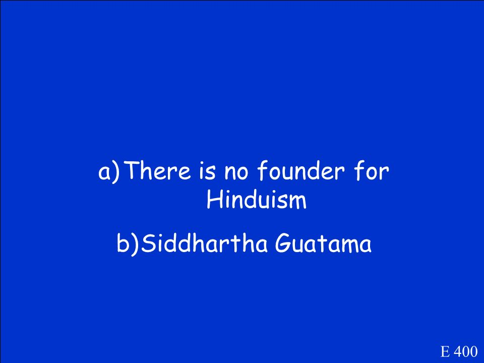 Name the founder of each religion.. a) Hinduism B) Buddhism E 400