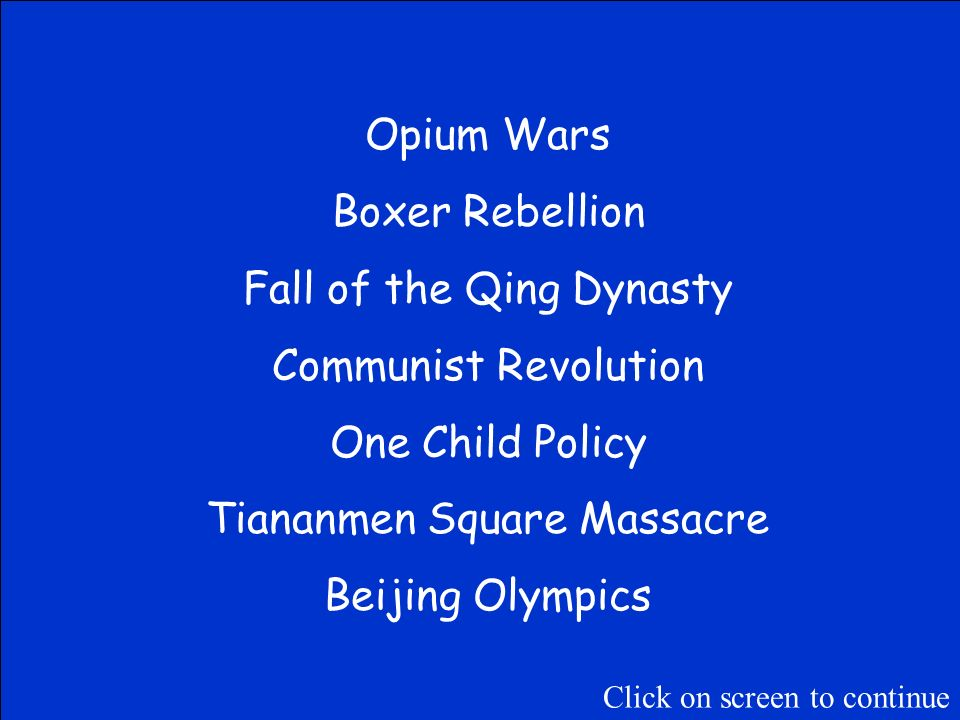 Place the following events in order from earliest to latest Tiananmen Square Massacre One Child Policy Boxer Rebellion Beijing Olympics Fall of the Qing Dynasty Communist Revolution Opium War Click on screen to continue