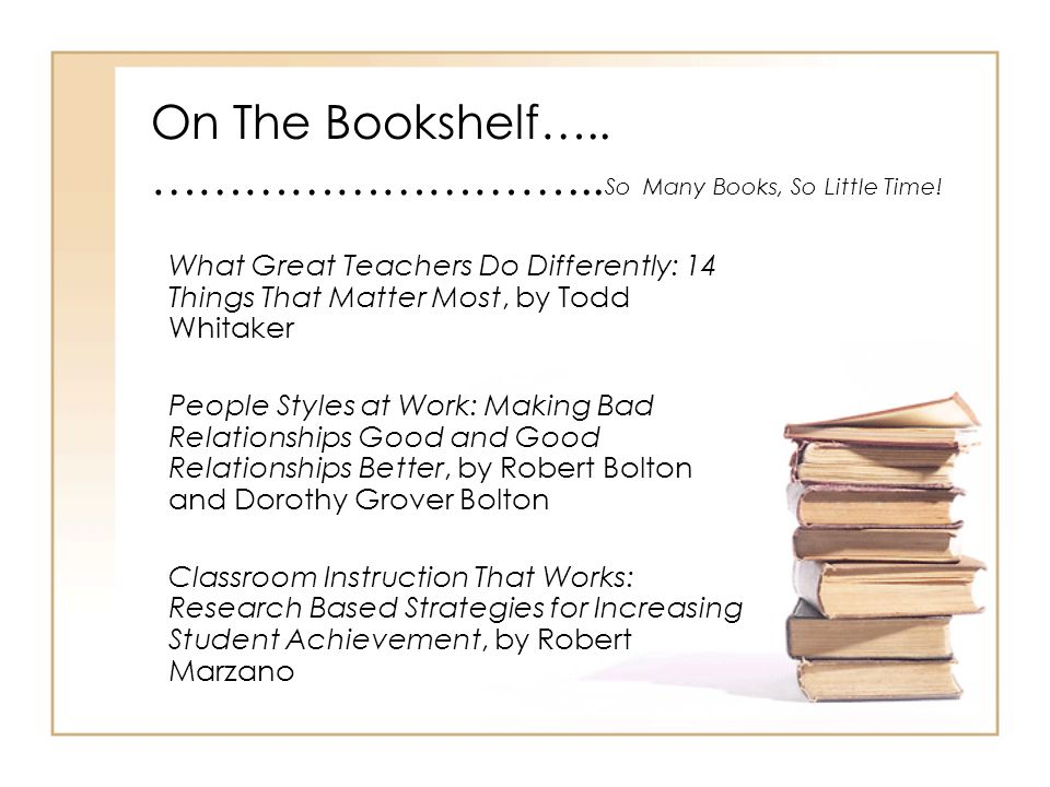 On The Bookshelf….. ………………………... So Many Books, So Little Time! What Great Teachers Do Differently: 14 Things That Matter Most, by Todd Whitaker Peopl