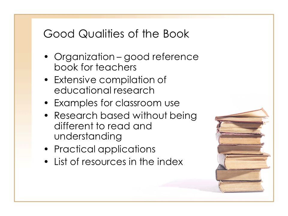Good Qualities of the Book Organization – good reference book for teachers Extensive compilation of educational research Examples for classroom use Re
