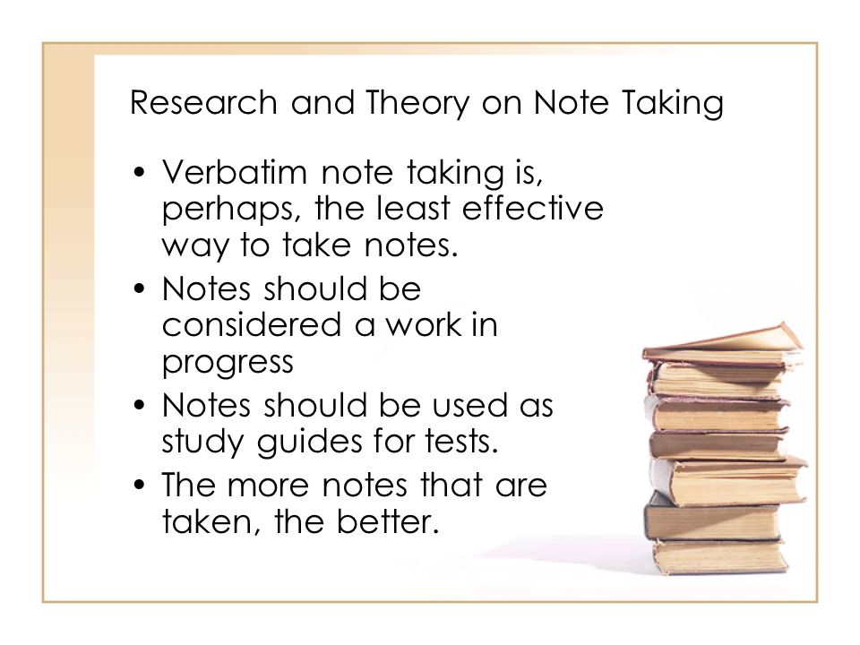 Research and Theory on Note Taking Verbatim note taking is, perhaps, the least effective way to take notes. Notes should be considered a work in progr