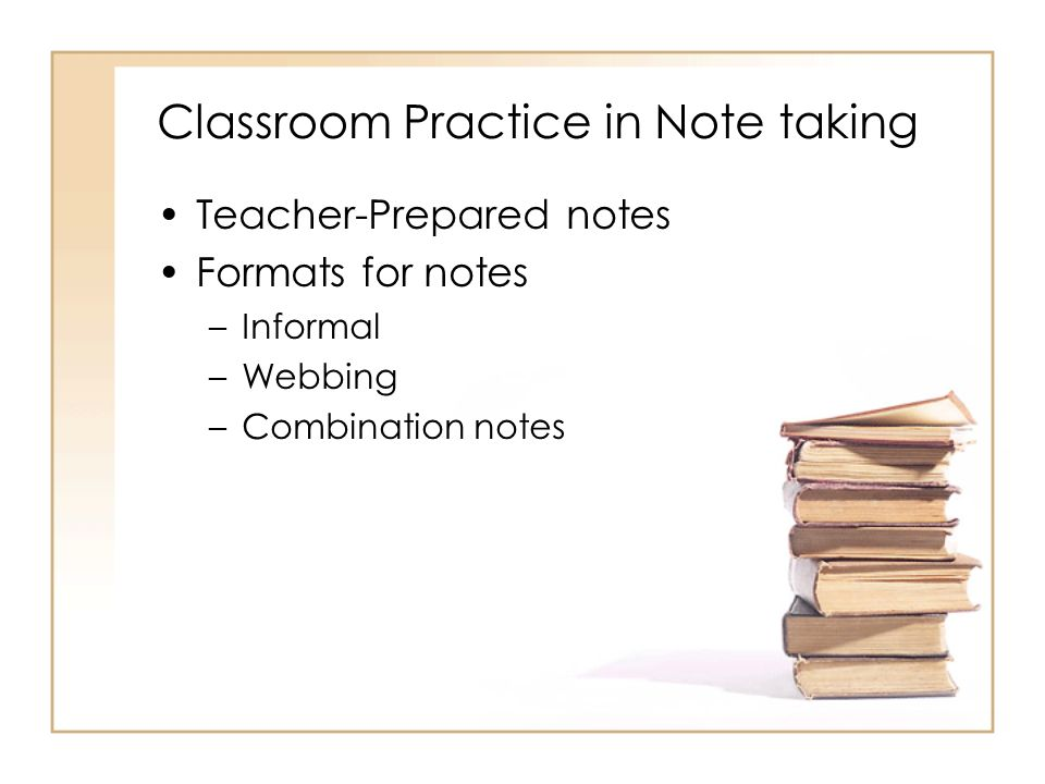 Classroom Practice in Note taking Teacher-Prepared notes Formats for notes –Informal –Webbing –Combination notes