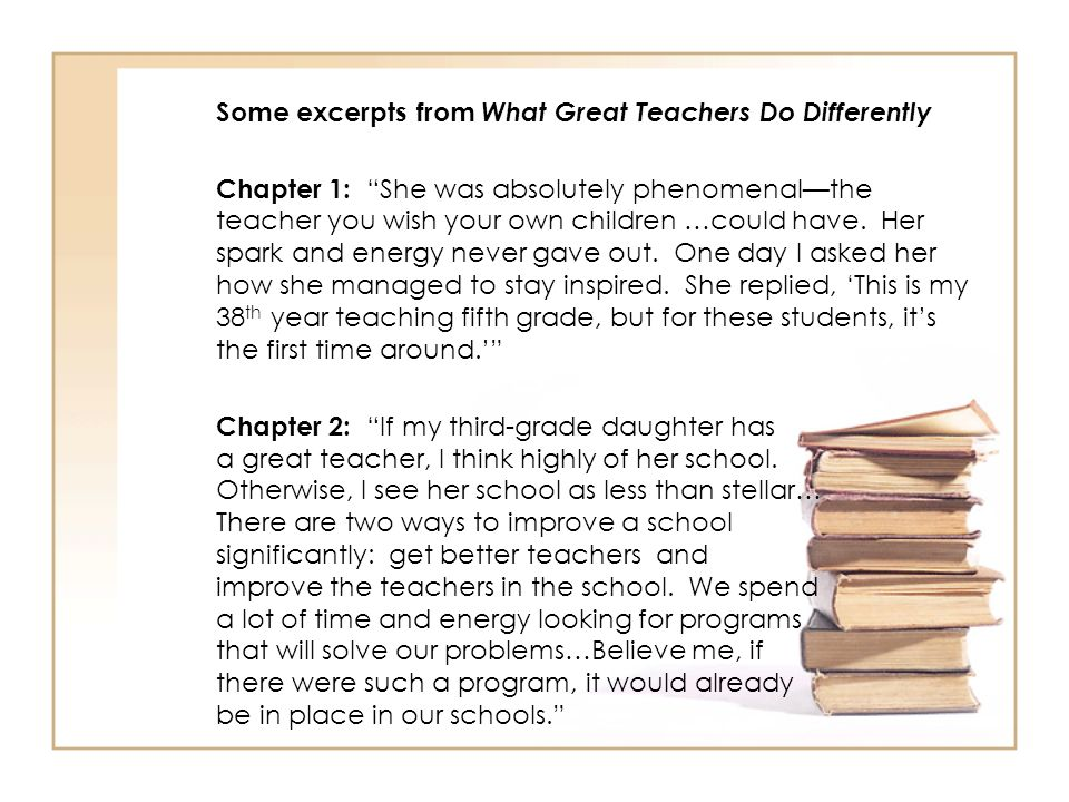 Some excerpts from What Great Teachers Do Differently Chapter 1: She was absolutely phenomenalthe teacher you wish your own children …could have. Her