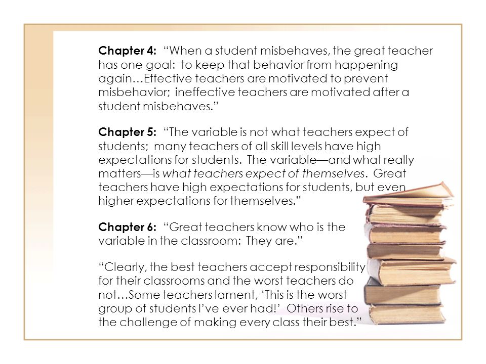 Chapter 4: When a student misbehaves, the great teacher has one goal: to keep that behavior from happening again…Effective teachers are motivated to p