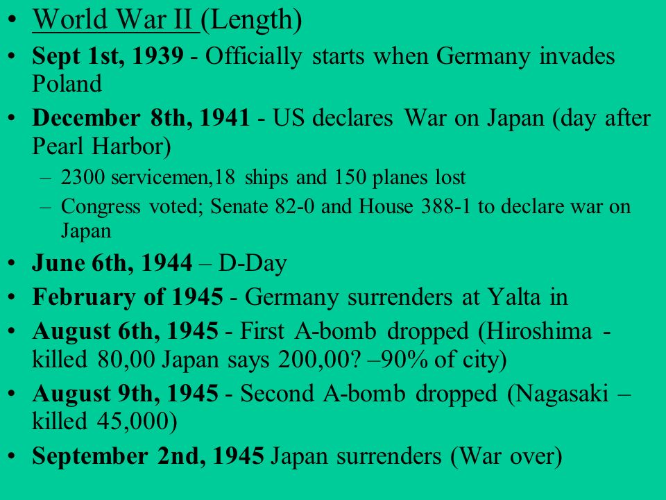 World War II (Length)World War II Sept 1st, 1939 - Officially starts when Germany invades Poland December 8th, 1941 - US declares War on Japan (day af