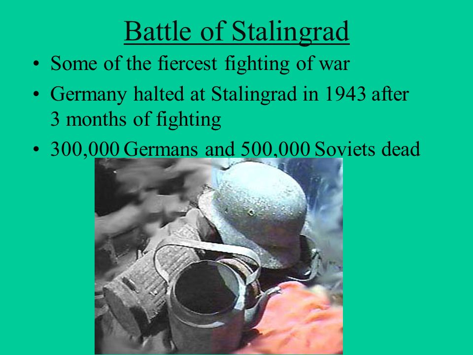 Battle of Stalingrad Some of the fiercest fighting of war Germany halted at Stalingrad in 1943 after 3 months of fighting 300,000 Germans and 500,000