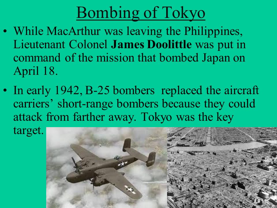 Bombing of Tokyo While MacArthur was leaving the Philippines, Lieutenant Colonel James Doolittle was put in command of the mission that bombed Japan o