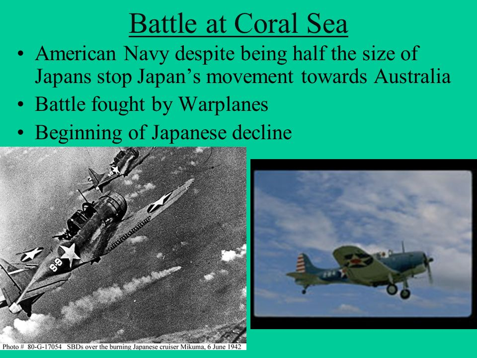 Battle at Coral Sea American Navy despite being half the size of Japans stop Japans movement towards Australia Battle fought by Warplanes Beginning of