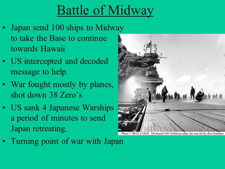 Battle of Midway Japan send 100 ships to Midway to take the Base to continue towards Hawaii US intercepted and decoded message to help. War fought mos