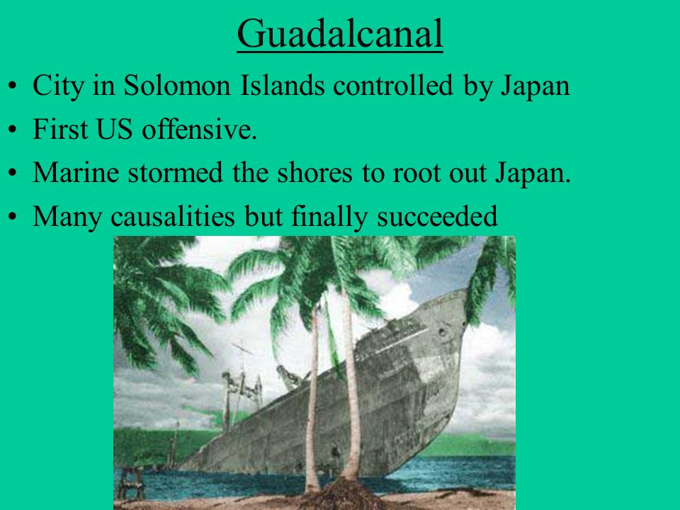 Guadalcanal City in Solomon Islands controlled by Japan First US offensive. Marine stormed the shores to root out Japan. Many causalities but finally