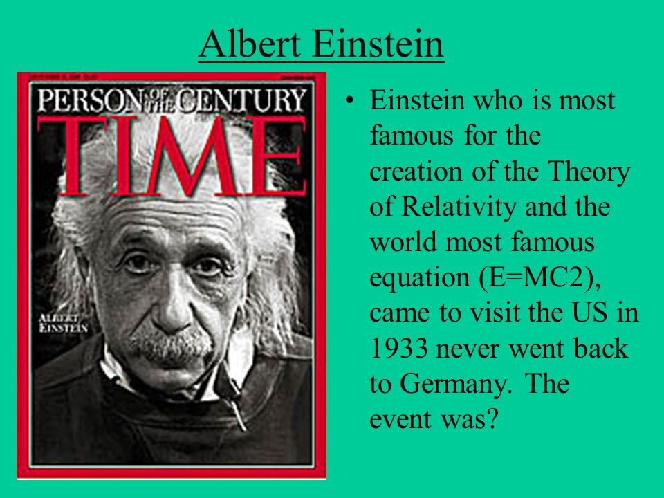 Albert Einstein Einstein who is most famous for the creation of the Theory of Relativity and the world most famous equation (E=MC2), came to visit the