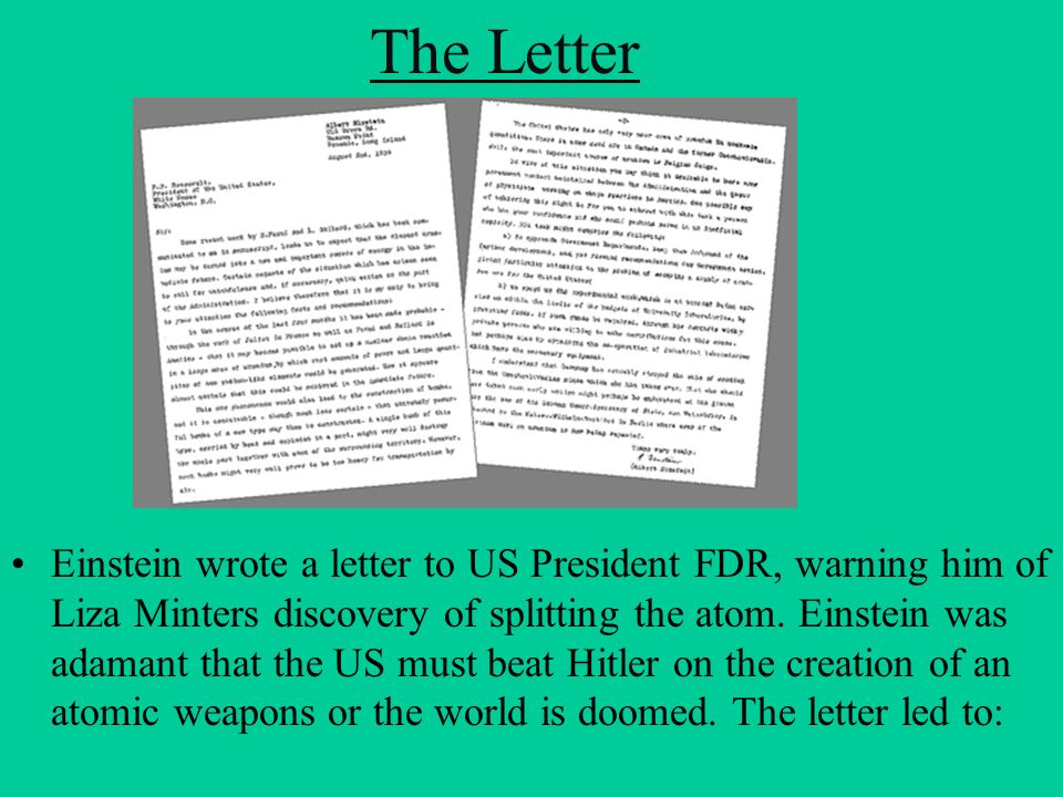 The Letter Einstein wrote a letter to US President FDR, warning him of Liza Minters discovery of splitting the atom. Einstein was adamant that the US