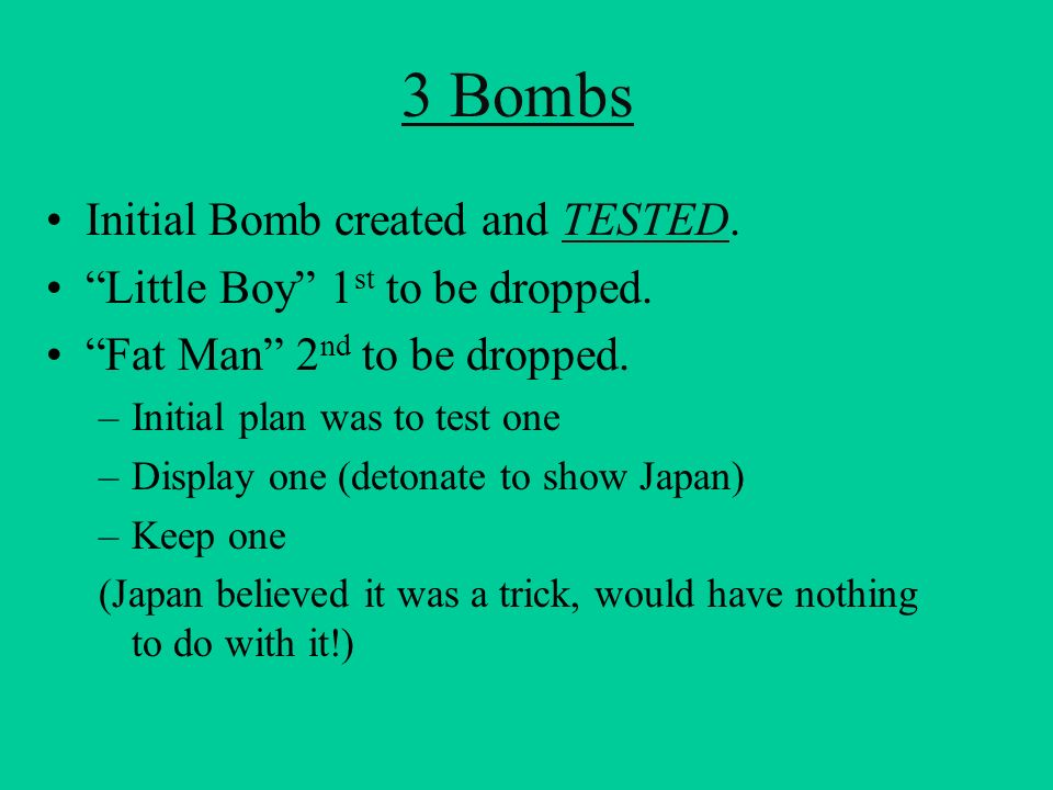 3 Bombs Initial Bomb created and TESTED.TESTED Little Boy 1 st to be dropped. Fat Man 2 nd to be dropped. –Initial plan was to test one –Display one (