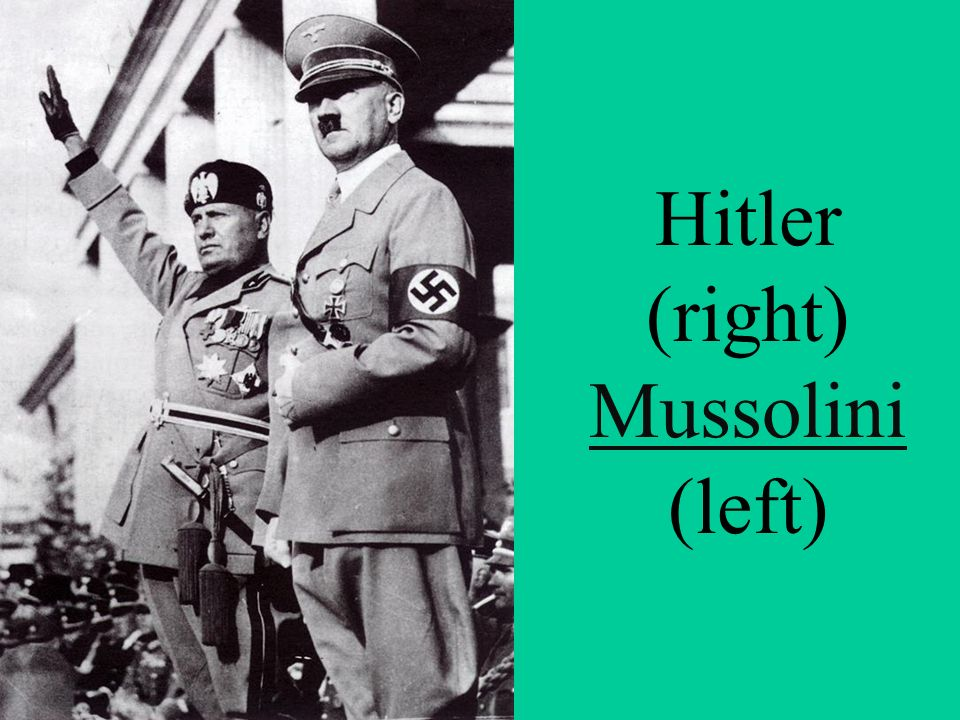 Hitler (right) Mussolini (left) Mussolini